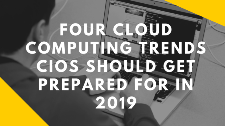 Four Cloud Computing Trends CIOs Should Get Prepared For In 2019