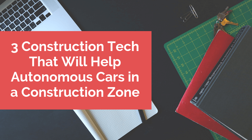 3 Construction Tech That Will Help Autonomous Cars in a Construction Zone