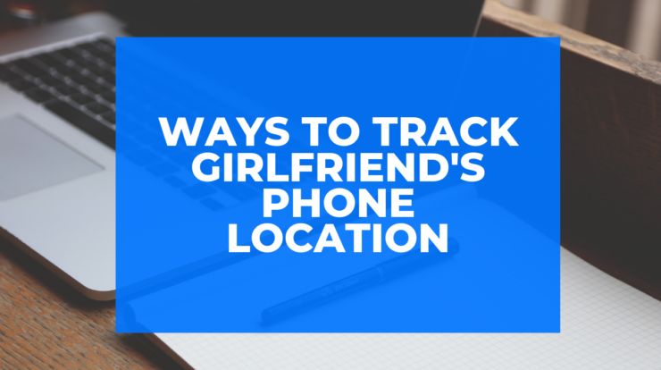 Ways to Track Girlfriend's Phone Location