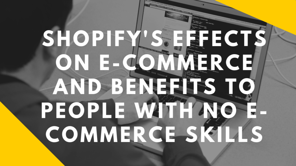 Shopify's Effects on E-Commerce and Benefits to People with No E-Commerce Skills