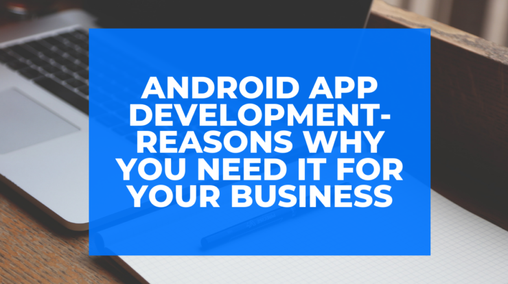 Android App Development- Reasons Why You Need It for Your Business