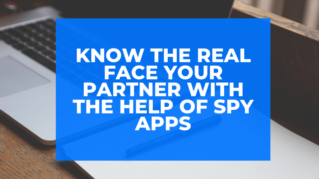 Know the Real Face Your Partner with the Help of Spy Apps