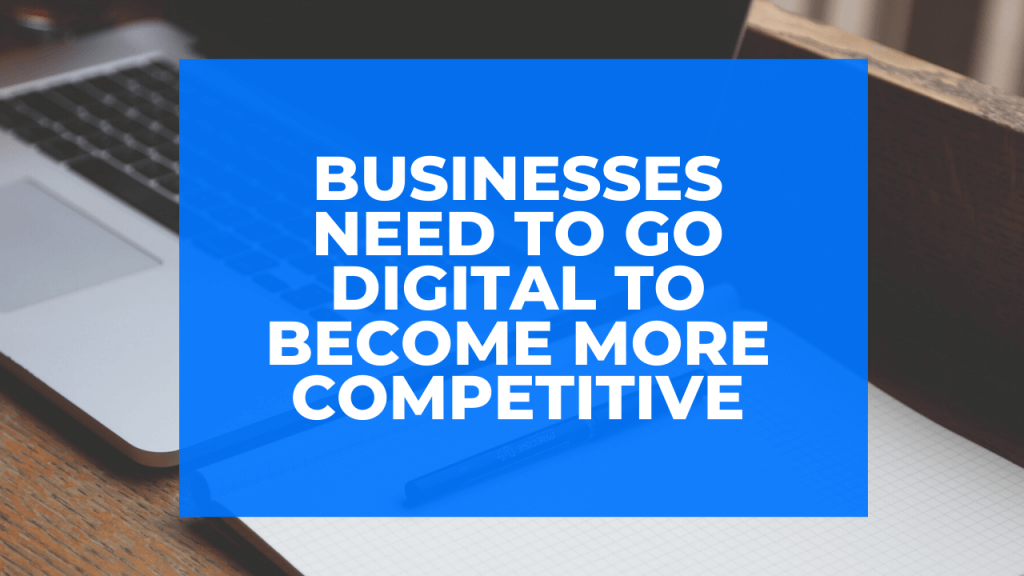 Businesses Need to Go Digital to Become More Competitive